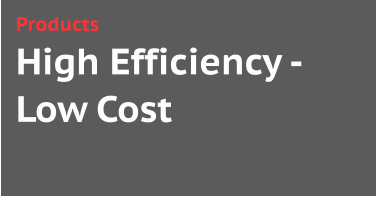 High Efficiency -Low Cost Products